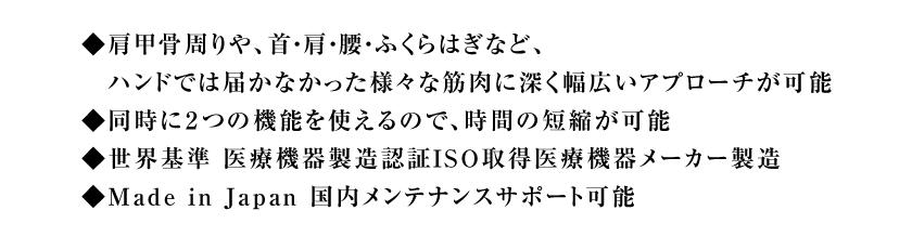 ◆肩甲骨周りや、首・肩・腰・ふくらはぎなど、ハンドでは届かなかった様々な筋肉に深く幅広いアプローチが可能◆同時に2つの機能を使えるので、時間の短縮が可能◆世界基準 医療機器製造認証ISO取得医療機器メーカー製造◆Made in Japan 国内メンテナンスサポート可能