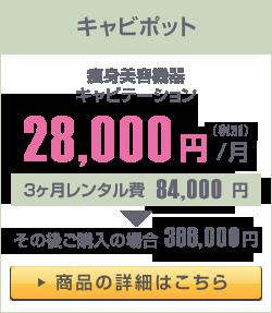 キャビポット 痩身美容機器キャビテーション 28,000円(税別)/月 3ヶ月レンタル費 84,000円▶その後ご購入の場合336,000円 ▶商品の詳細はこちら
